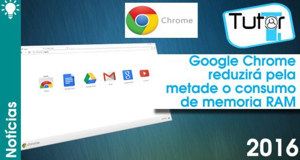 google chrome reduzira pela metade o consumo de memoria ram